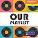 OUR PLAYLIST